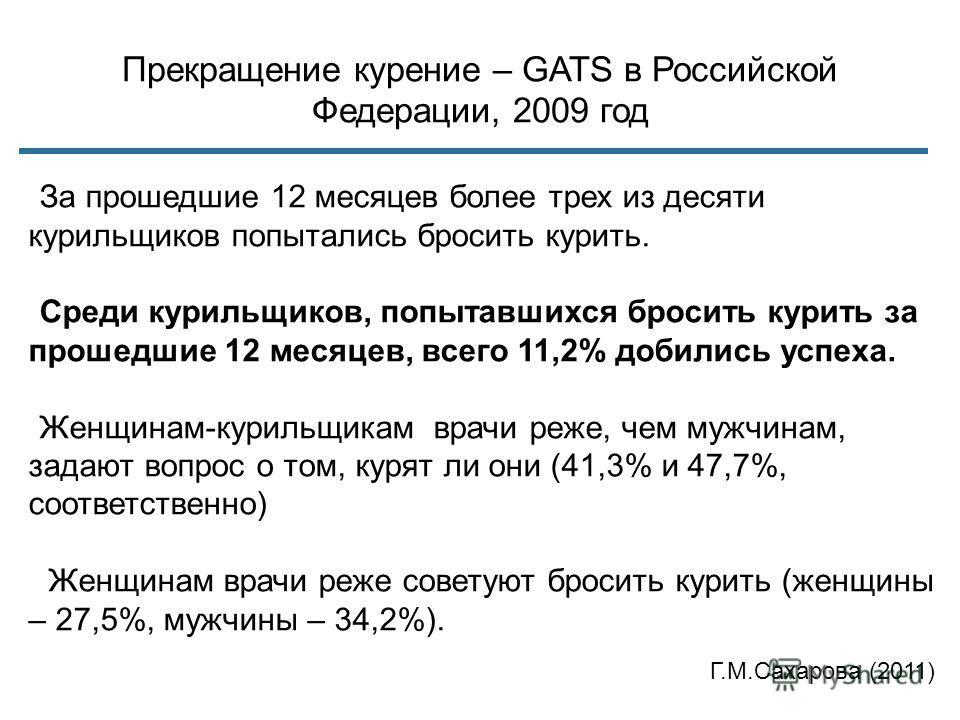 Прекращение курение – GATS в Российской Федерации, 2009 год За прошедшие 12 месяцев более трех из десяти курильщиков попытались бросить курить. Среди курильщиков, попытавшихся бросить курить за прошедшие 12 месяцев, всего 11,2% добились успеха. Женщи