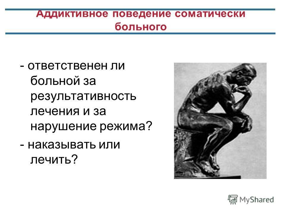 Аддиктивное поведение соматически больного - ответственен ли больной за результативность лечения и за нарушение режима? - наказывать или лечить?