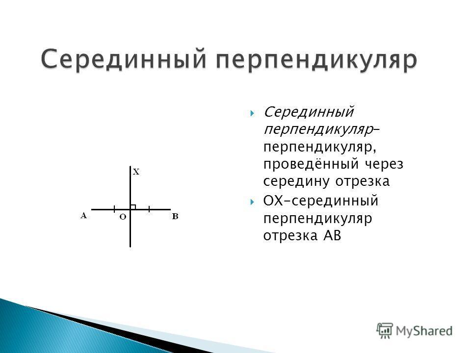Серединный перпендикуляр- перпендикуляр, проведённый через середину отрезка ОХ-серединный перпендикуляр отрезка АВ