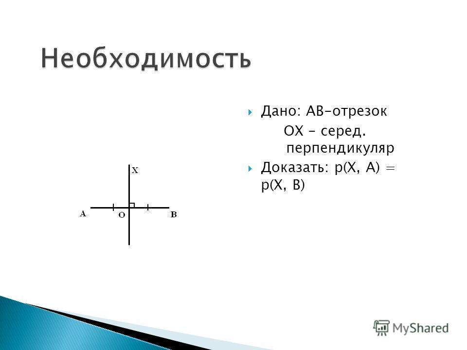 Дано: АB-отрезок ОХ - серед. перпендикуляр Доказать: р(Х, А) = р(Х, В)