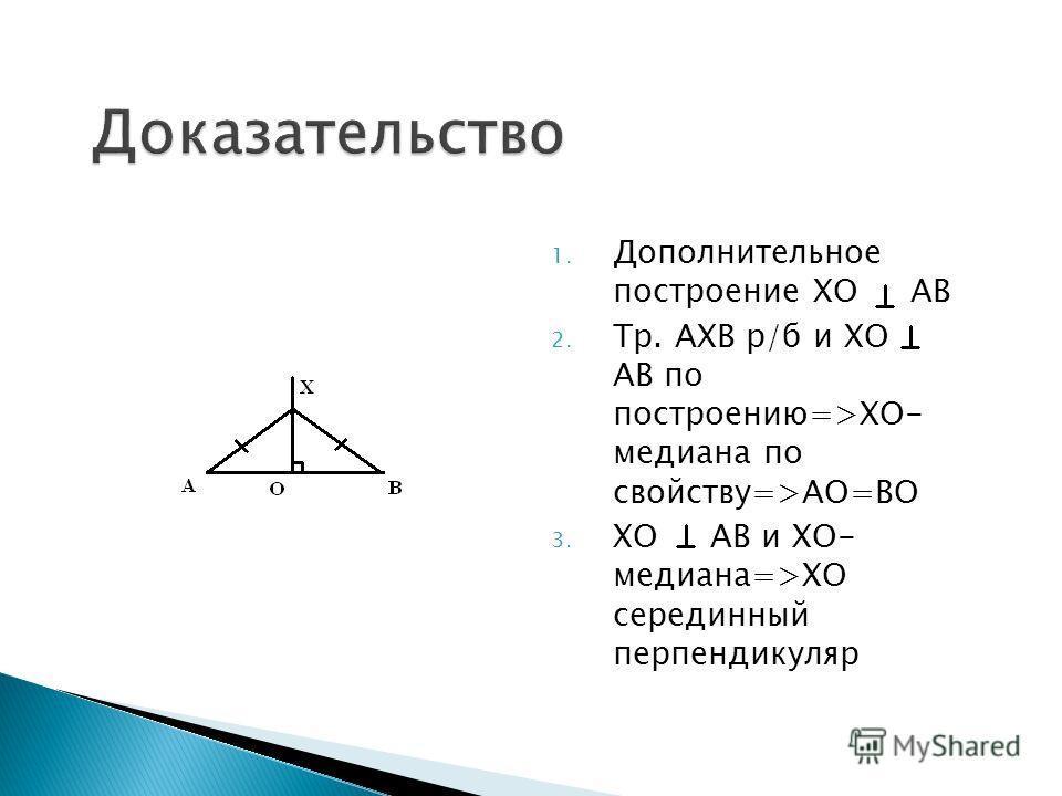 1. Дополнительное построение ХО АВ 2. Тр. АХВ р/б и ХО АВ по построению=>ХО- медиана по свойству=>АО=ВО 3. ХО АВ и ХО- медиана=>ХО серединный перпендикуляр