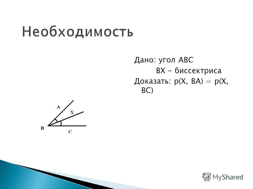 Дано: угол АВС ВХ - биссектриса Доказать: р(Х, ВА) = р(Х, ВС)
