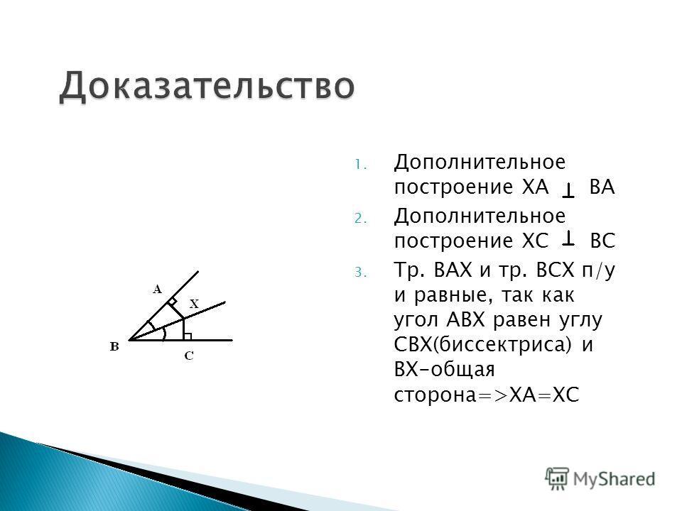 1. Дополнительное построение ХА ВА 2. Дополнительное построение ХС ВС 3. Тр. ВАХ и тр. ВСХ п/у и равные, так как угол АВХ равен углу СВХ(биссектриса) и ВХ-общая сторона=>ХА=ХС