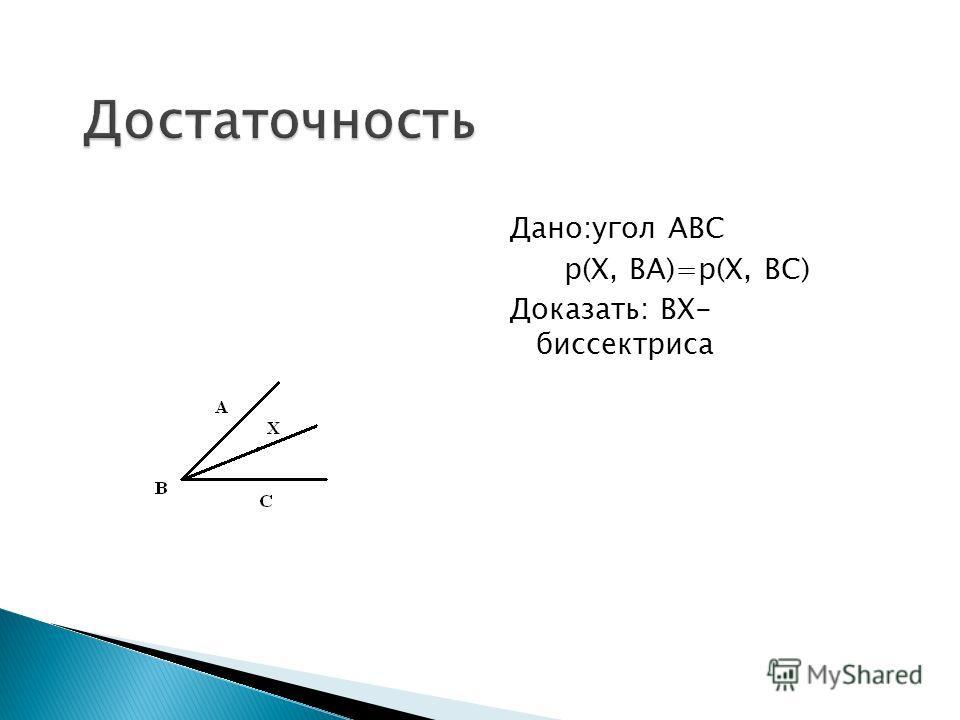 Дано:угол АВС р(Х, ВА)=р(Х, ВС) Доказать: ВХ- биссектриса
