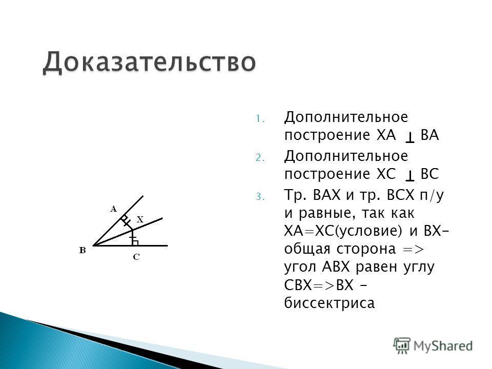 1. Дополнительное построение ХА ВА 2. Дополнительное построение ХС ВС 3. Тр. ВАХ и тр. ВСХ п/у и равные, так как ХА=ХС(условие) и ВХ- общая сторона => угол АВХ равен углу СВХ=>ВХ - биссектриса