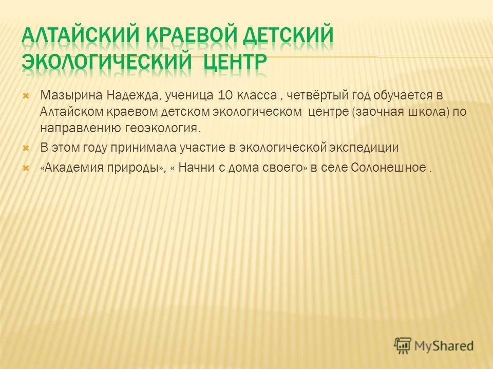 Мазырина Надежда, ученица 10 класса, четвёртый год обучается в Алтайском краевом детском экологическом центре (заочная школа) по направлению геоэкология. В этом году принимала участие в экологической экспедиции «Академия природы», « Начни с дома свое