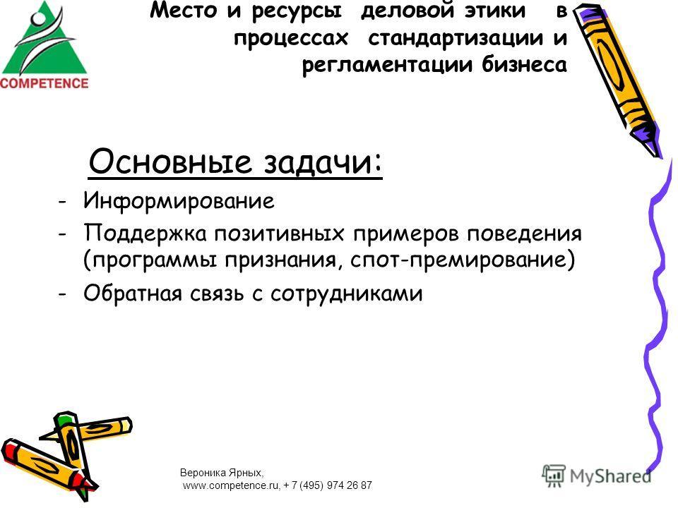 Вероника Ярных, www.competence.ru, + 7 (495) 974 26 87 Место и ресурсы деловой этики в процессах стандартизации и регламентации бизнеса Основные задачи: -Информирование -Поддержка позитивных примеров поведения (программы признания, спот-премирование)