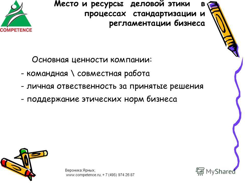 Вероника Ярных, www.competence.ru, + 7 (495) 974 26 87 Место и ресурсы деловой этики в процессах стандартизации и регламентации бизнеса Основная ценности компании: - командная \ совместная работа - личная отвественность за принятые решения - поддержа