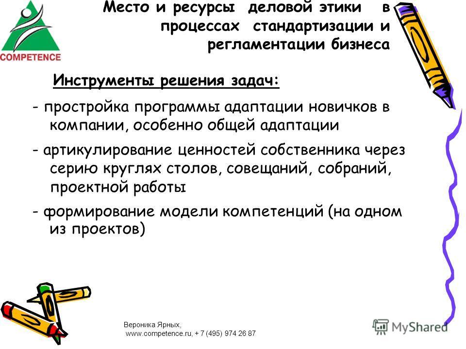 Вероника Ярных, www.competence.ru, + 7 (495) 974 26 87 Место и ресурсы деловой этики в процессах стандартизации и регламентации бизнеса Инструменты решения задач: - простройка программы адаптации новичков в компании, особенно общей адаптации - артику