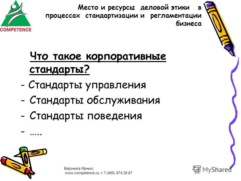 Вероника Ярных, www.competence.ru, + 7 (495) 974 26 87 Место и ресурсы деловой этики в процессах стандартизации и регламентации бизнеса Что такое корпоративные стандарты? - Стандарты управления -Стандарты обслуживания -Стандарты поведения -…..