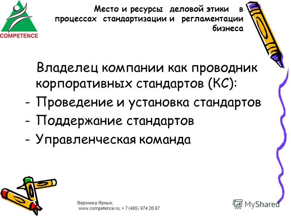 Вероника Ярных, www.competence.ru, + 7 (495) 974 26 87 Место и ресурсы деловой этики в процессах стандартизации и регламентации бизнеса Владелец компании как проводник корпоративных стандартов (КС): -Проведение и установка стандартов -Поддержание ста