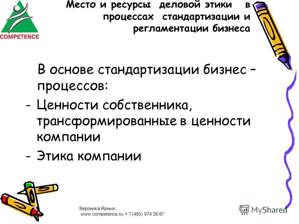Вероника Ярных, www.competence.ru, + 7 (495) 974 26 87 Место и ресурсы деловой этики в процессах стандартизации и регламентации бизнеса В основе стандартизации бизнес – процессов: -Ценности собственника, трансформированные в ценности компании -Этика