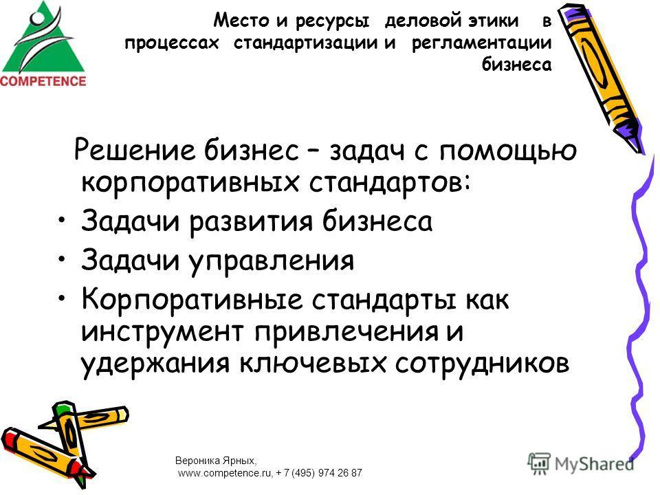 Вероника Ярных, www.competence.ru, + 7 (495) 974 26 87 Место и ресурсы деловой этики в процессах стандартизации и регламентации бизнеса Решение бизнес – задач с помощью корпоративных стандартов: Задачи развития бизнеса Задачи управления Корпоративные