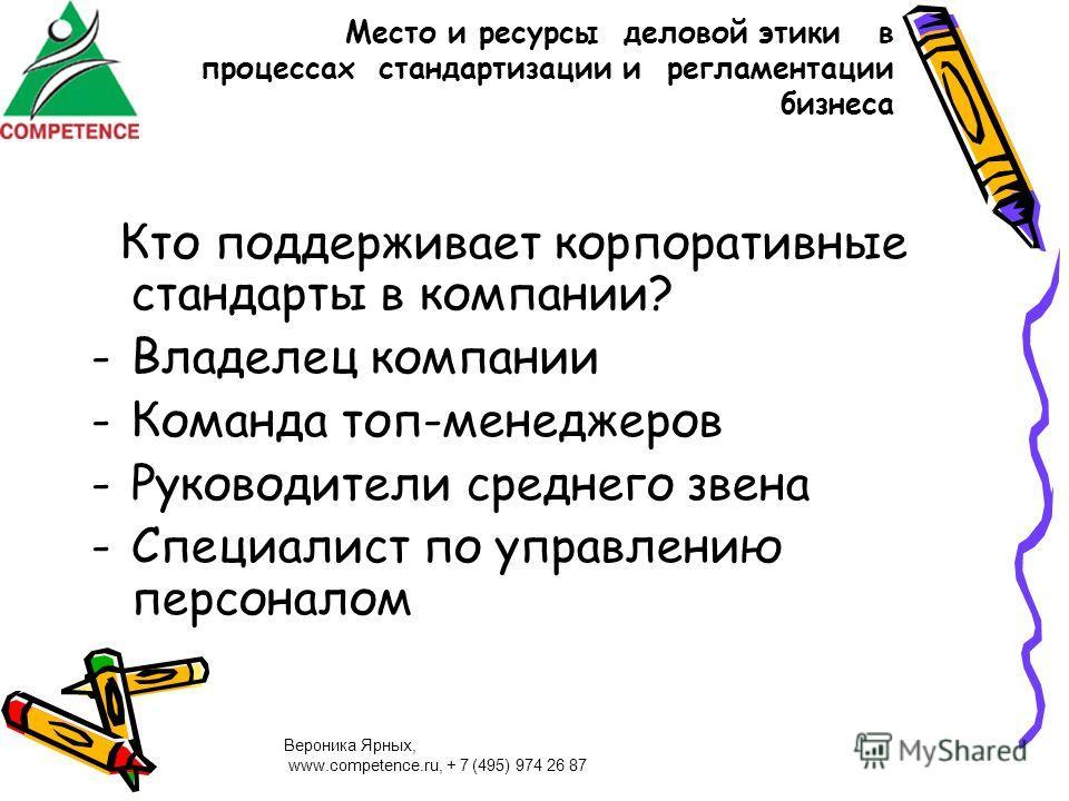 Вероника Ярных, www.competence.ru, + 7 (495) 974 26 87 Место и ресурсы деловой этики в процессах стандартизации и регламентации бизнеса Кто поддерживает корпоративные стандарты в компании? -Владелец компании -Команда топ-менеджеров -Руководители сред