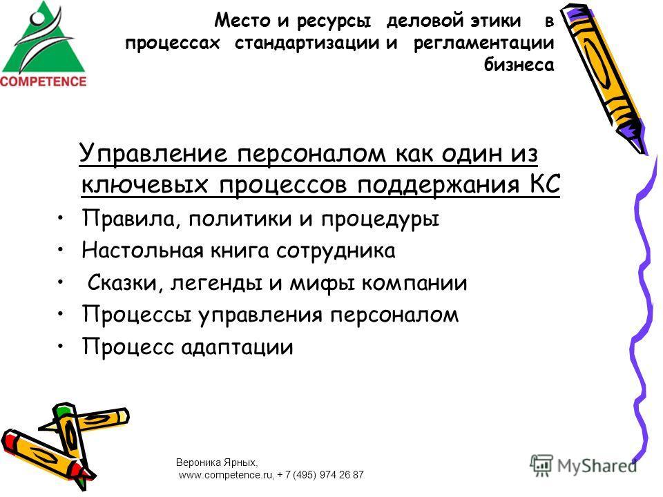 Вероника Ярных, www.competence.ru, + 7 (495) 974 26 87 Место и ресурсы деловой этики в процессах стандартизации и регламентации бизнеса Управление персоналом как один из ключевых процессов поддержания КС Правила, политики и процедуры Настольная книга