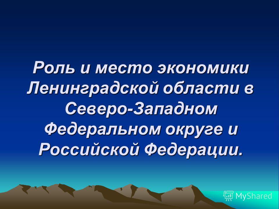 Роль и место экономики Ленинградской области в Северо-Западном Федеральном округе и Российской Федерации.