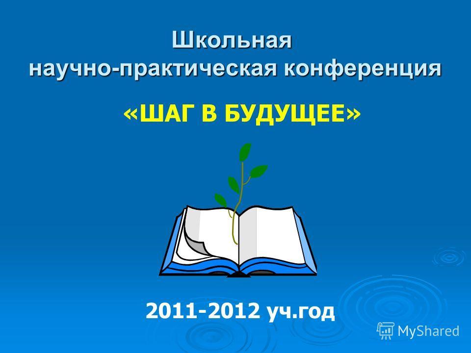 Школьная научно-практическая конференция «ШАГ В БУДУЩЕЕ» 2011-2012 уч.год