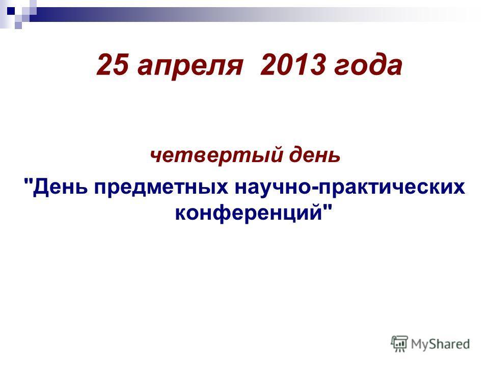 25 апреля 2013 года четвертый день День предметных научно-практических конференций