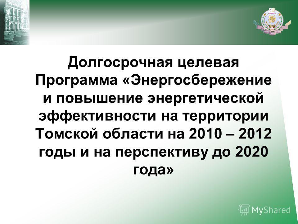 Долгосрочная целевая Программа «Энергосбережение и повышение энергетической эффективности на территории Томской области на 2010 – 2012 годы и на перспективу до 2020 года»