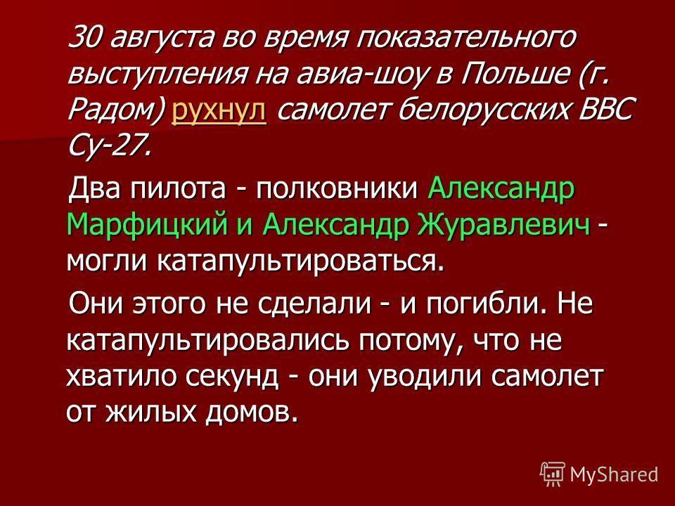 30 августа во время показательного выступления на авиа-шоу в Польше (г. Радом) рухнул самолет белорусских ВВС Су-27. 30 августа во время показательного выступления на авиа-шоу в Польше (г. Радом) рухнул самолет белорусских ВВС Су-27.рухнул Два пилота