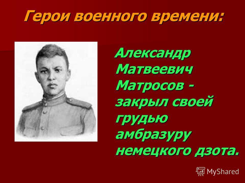 Герои военного времени: Александр Матвеевич Матросов - закрыл своей грудью амбразуру немецкого дзота.