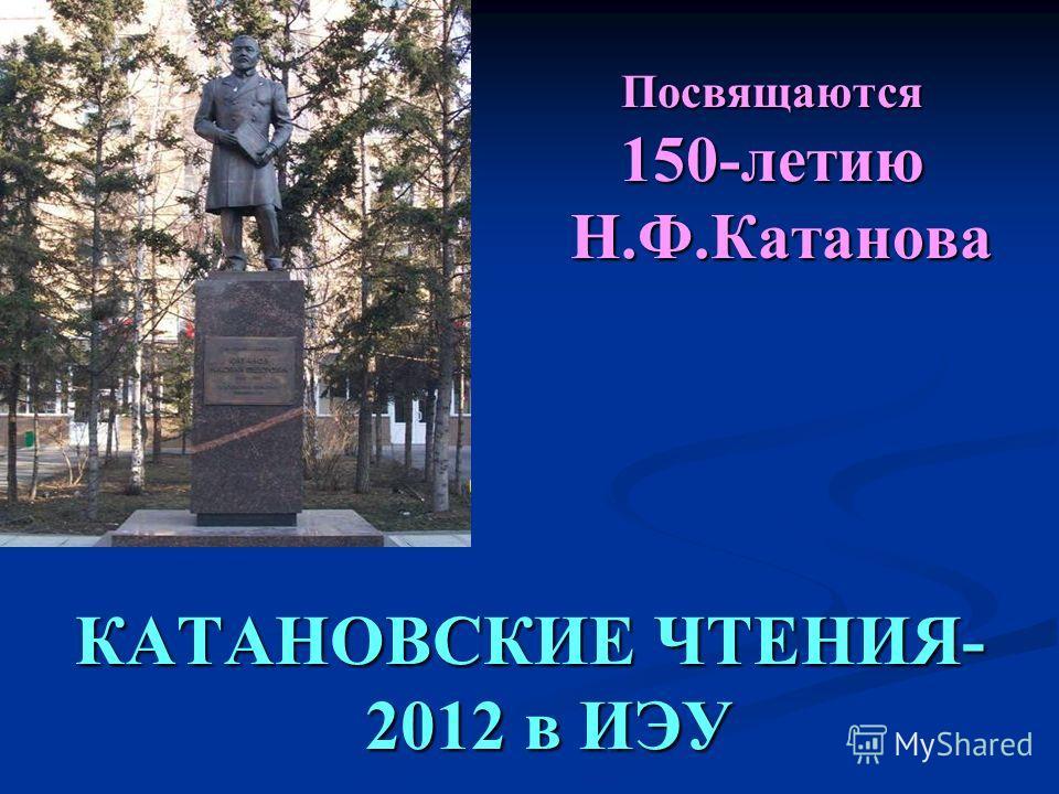 Посвящаются 150-летию Н.Ф.Катанова КАТАНОВСКИЕ ЧТЕНИЯ- 2012 в ИЭУ