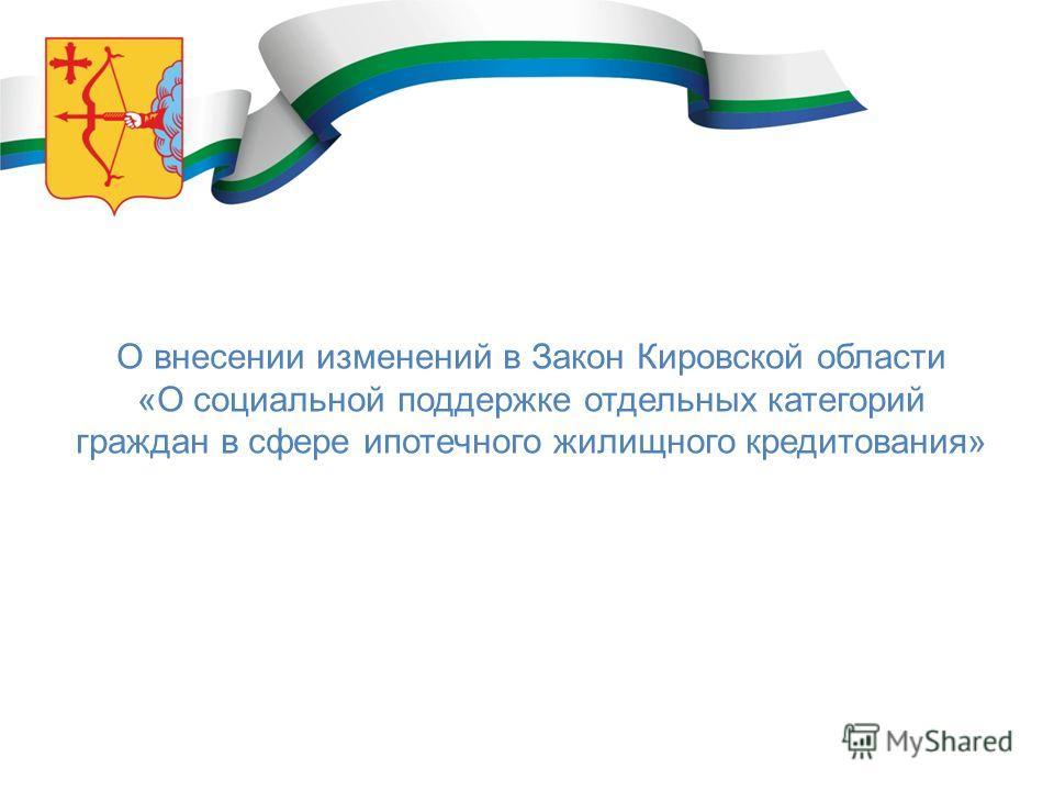 О внесении изменений в Закон Кировской области «О социальной поддержке отдельных категорий граждан в сфере ипотечного жилищного кредитования»