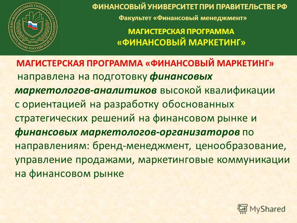 ФИНАНСОВЫЙ УНИВЕРСИТЕТ ПРИ ПРАВИТЕЛЬСТВЕ РФ Факультет «Финансовый менеджмент» МАГИСТЕРСКАЯ ПРОГРАММА «ФИНАНСОВЫЙ МАРКЕТИНГ» МАГИСТЕРСКАЯ ПРОГРАММА «ФИНАНСОВЫЙ МАРКЕТИНГ» направлена на подготовку финансовых маркетологов-аналитиков высокой квалификации