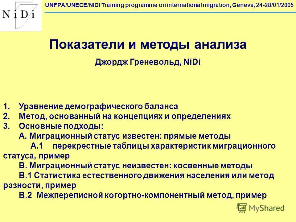 UNFPA/UNECE/NIDI Training programme on international migration, Geneva, 24-28/01/2005 Показатели и методы анализа Джордж Греневольд, NiDi 1. Уравнение демографического баланса 2.Метод, основанный на концепциях и определениях 3.Основные подходы: A. Ми