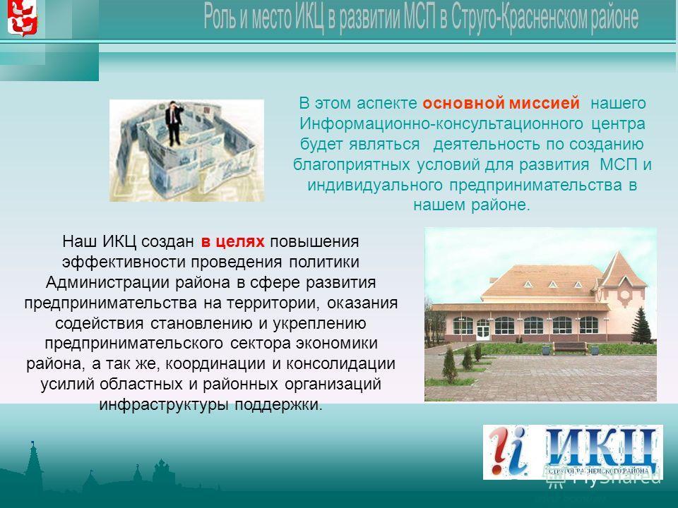 WWW.PSKOV.RU В этом аспекте основной миссией нашего Информационно-консультационного центра будет являться деятельность по созданию благоприятных условий для развития МСП и индивидуального предпринимательства в нашем районе. Наш ИКЦ создан в целях пов