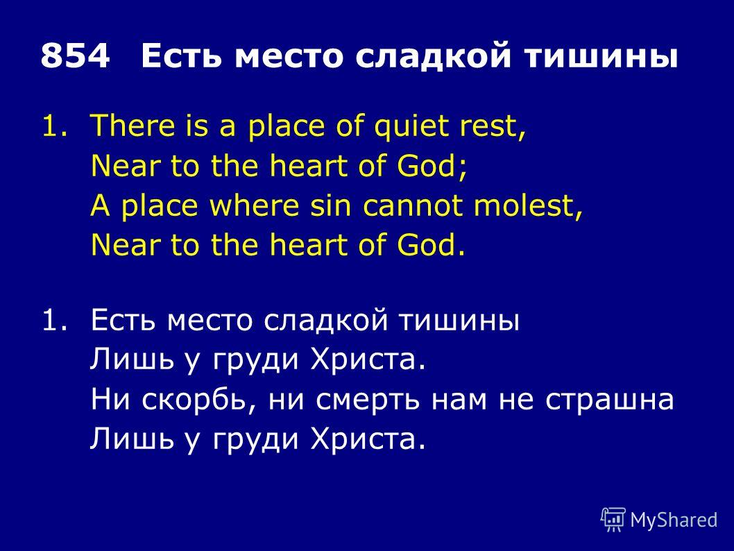 1.There is a place of quiet rest, Near to the heart of God; A place where sin cannot molest, Near to the heart of God. 854Есть место сладкой тишины 1.Есть место сладкой тишины Лишь у груди Христа. Ни скорбь, ни смерть нам не страшна Лишь у груди Хрис