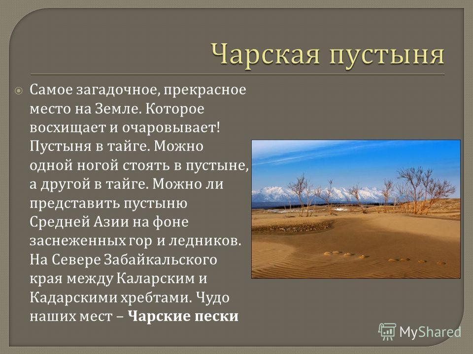 Самое загадочное, прекрасное место на Земле. Которое восхищает и очаровывает ! Пустыня в тайге. Можно одной ногой стоять в пустыне, а другой в тайге. Можно ли представить пустыню Средней Азии на фоне заснеженных гор и ледников. На Севере Забайкальско