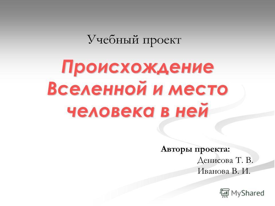 Происхождение Вселенной и место человека в ней Учебный проект Авторы проекта: Денисова Т. В. Иванова В. И.