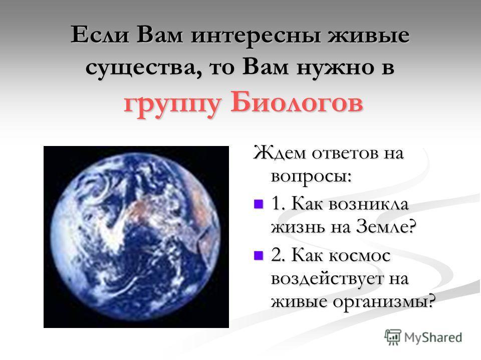 Если Вам интересны живые существа, то Вам нужно в группу Биологов Ждем ответов на вопросы: 1. Как возникла жизнь на Земле? 1. Как возникла жизнь на Земле? 2. Как космос воздействует на живые организмы? 2. Как космос воздействует на живые организмы?