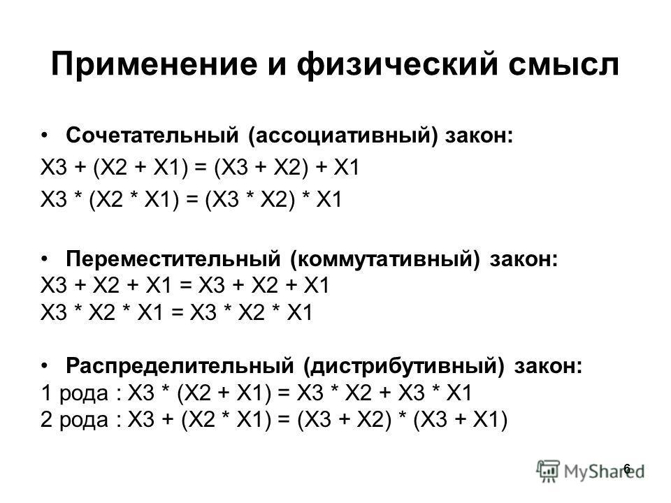 6 Применение и физический смысл Сочетательный (ассоциативный) закон: X3 + (X2 + X1) = (X3 + X2) + X1 X3 * (X2 * X1) = (X3 * X2) * X1 Переместительный (коммутативный) закон: X3 + X2 + X1 = X3 + X2 + X1 X3 * X2 * X1 = X3 * X2 * X1 Распределительный (ди