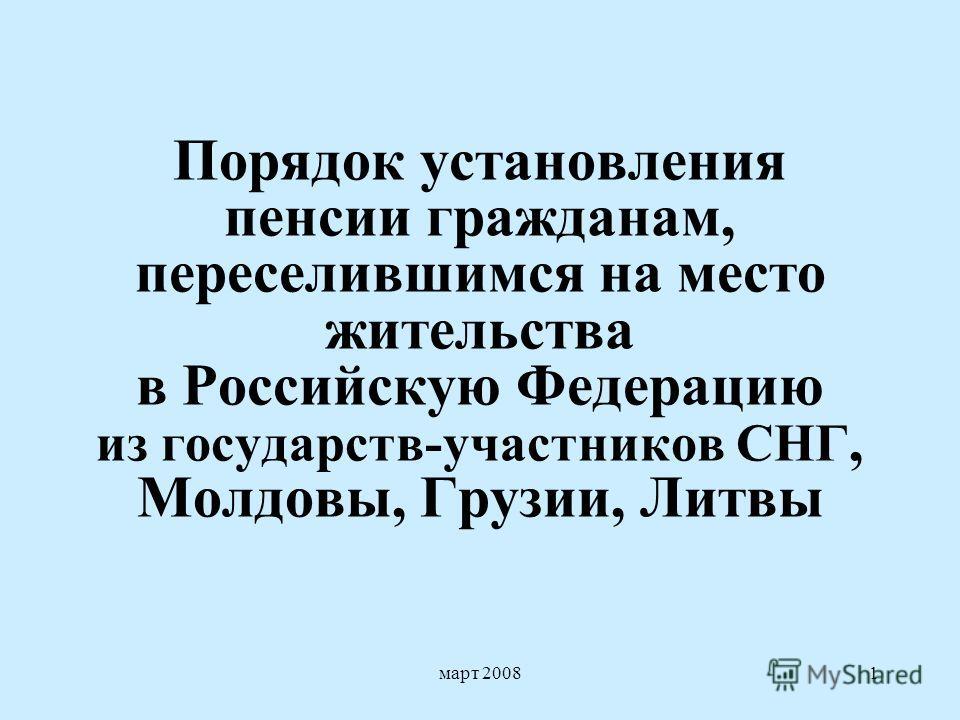 март 20081 Порядок установления пенсии гражданам, переселившимся на место жительства в Российскую Федерацию из государств-участников СНГ, Молдовы, Грузии, Литвы
