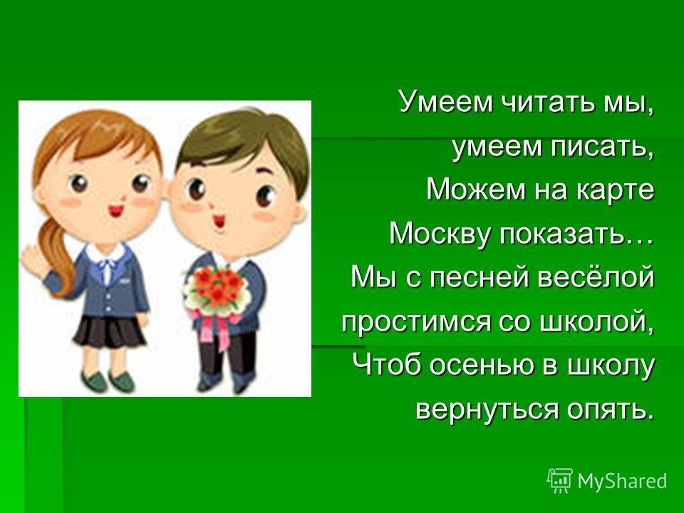 Умеем читать мы, умеем писать, Можем на карте Москву показать… Мы с песней весёлой простимся со школой, Чтоб осенью в школу вернуться опять.