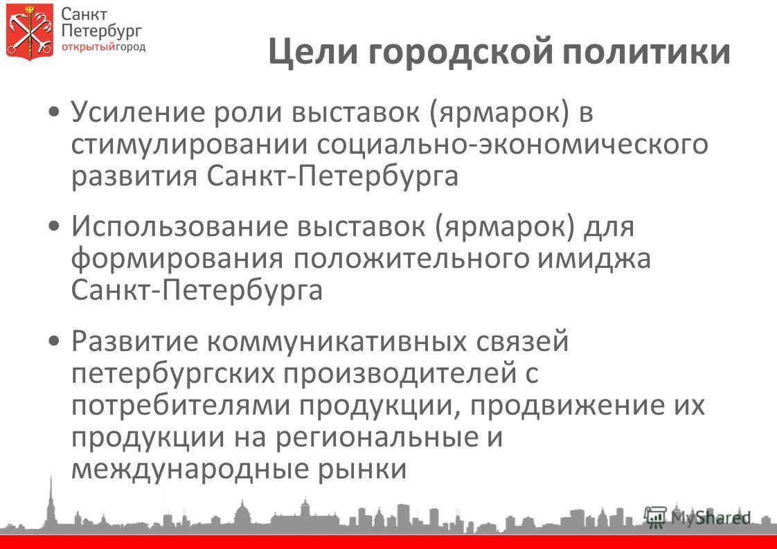 Цели городской политики Усиление роли выставок (ярмарок) в стимулировании социально-экономического развития Санкт-Петербурга Использование выставок (ярмарок) для формирования положительного имиджа Санкт-Петербурга Развитие коммуникативных связей пете