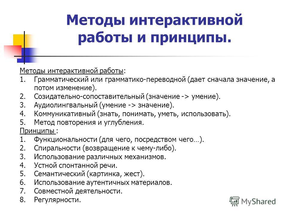Методы интерактивной работы и принципы. Методы интерактивной работы: 1.Грамматический или грамматико-переводной (дает сначала значение, а потом изменение). 2.Созидательно-сопоставительный (значение -> умение). 3.Аудиолингвальный (умение -> значение).