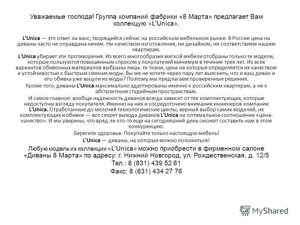 Уважаемые господа! Группа компаний фабрики «8 Марта» предлагает Вам коллекцую « L'Unica ». L'Unica это ответ на хаос, творящийся сейчас на российском мебельном рынке. В России цена на диваны часто не оправдана ничем. Ни качеством изготовления, ни диз