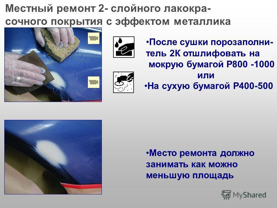 На отшлифованное место нанести порозаполнитель 2K Чистый металл должен быть загрунтован кислотным грунтом Высушить согласно методики, описанной в технической документации Местный ремонт 2- слойного лакокра- сочного покрытия с эффектом металлика