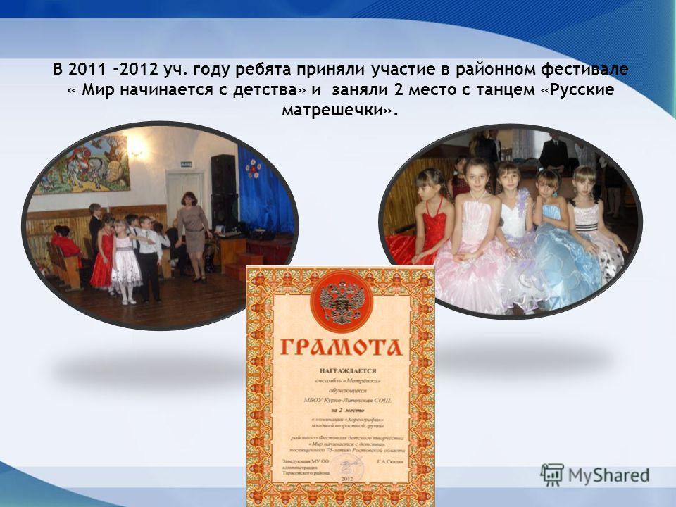 В 2011 -2012 уч. году ребята приняли участие в районном фестивале « Мир начинается с детства» и заняли 2 место с танцем «Русские матрешечки».