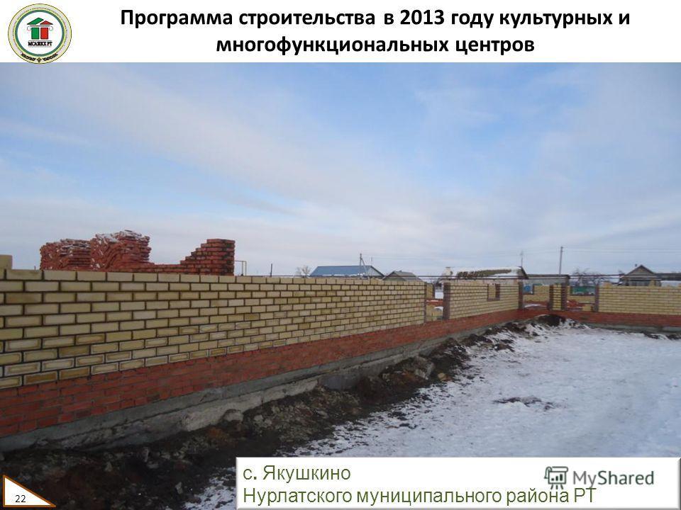 Программа строительства в 2013 году культурных и многофункциональных центров 22 с. Якушкино Нурлатского муниципального района РТ