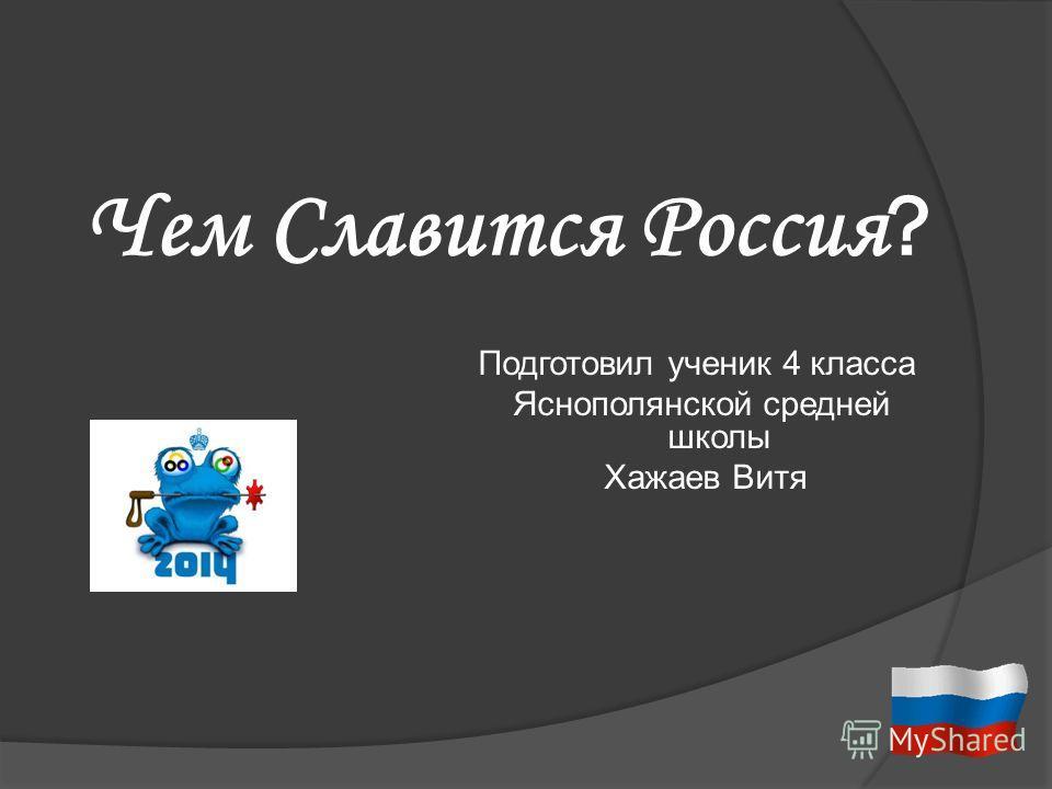 Чем Славится Россия ? Подготовил ученик 4 класса Яснополянской средней школы Хажаев Витя