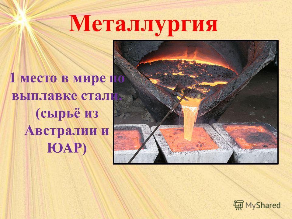 Металлургия 1 место в мире по выплавке стали. (сырьё из Австралии и ЮАР)
