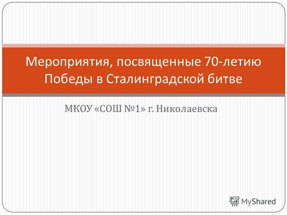 МКОУ « СОШ 1» г. Николаевска Мероприятия, посвященные 70- летию Победы в Сталинградской битве