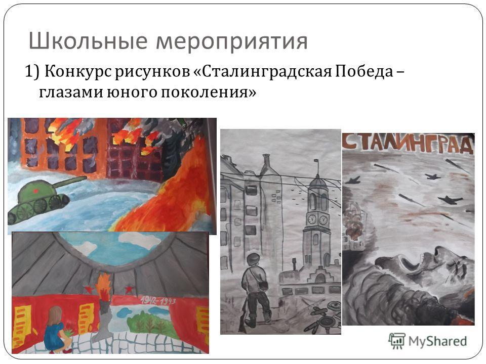Школьные мероприятия 1) Конкурс рисунков « Сталинградская Победа – глазами юного поколения »