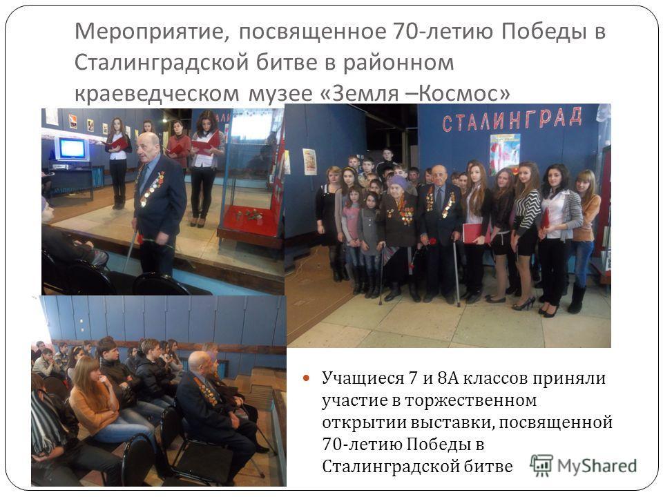 Мероприятие, посвященное 70- летию Победы в Сталинградской битве в районном краеведческом музее « Земля – Космос » Учащиеся 7 и 8 А классов приняли участие в торжественном открытии выставки, посвященной 70- летию Победы в Сталинградской битве