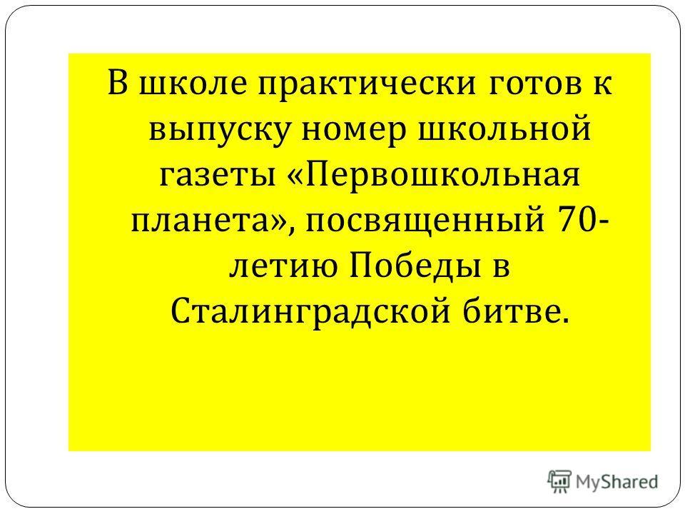 В школе практически готов к выпуску номер школьной газеты « Первошкольная планета », посвященный 70- летию Победы в Сталинградской битве.