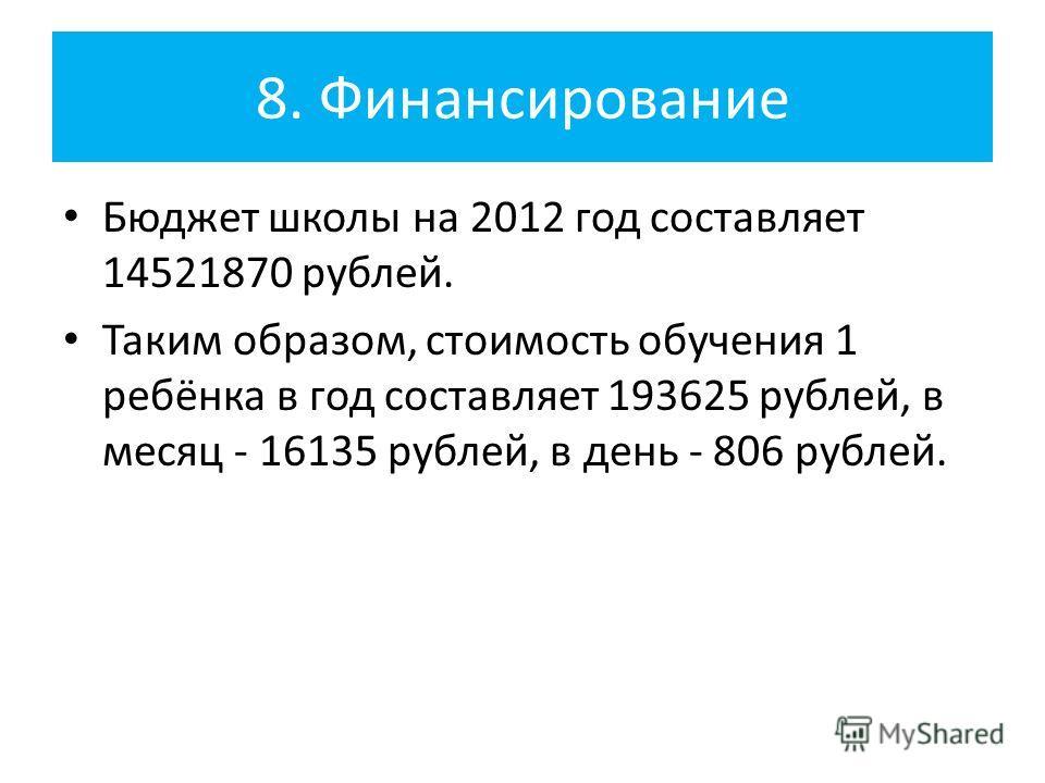 8. Финансирование Бюджет школы на 2012 год составляет 14521870 рублей. Таким образом, стоимость обучения 1 ребёнка в год составляет 193625 рублей, в месяц - 16135 рублей, в день - 806 рублей.